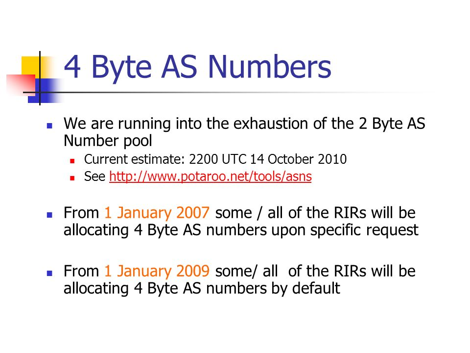 4 Byte AS Numbers We are running into the exhaustion of the 2 Byte AS Number pool Current estimate: 2200 UTC 14 October 2010 See http://www.potaroo.net/tools/asnshttp://www.potaroo.net/tools/asns From 1 January 2007 some / all of the RIRs will be allocating 4 Byte AS numbers upon specific request From 1 January 2009 some/ all of the RIRs will be allocating 4 Byte AS numbers by default