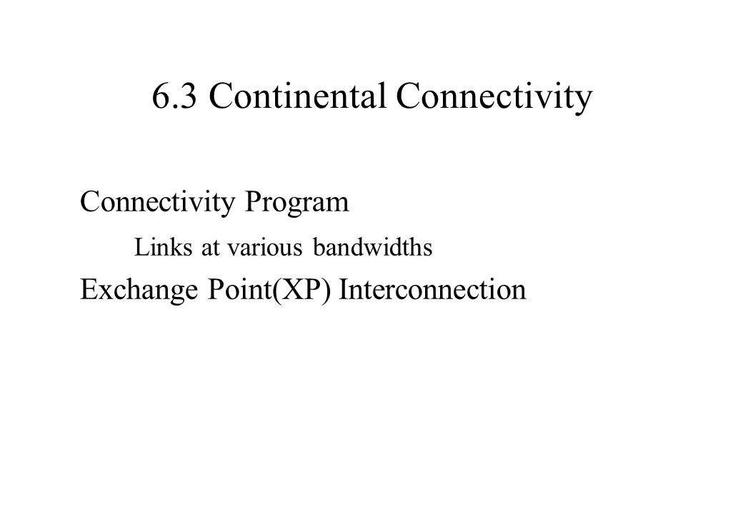 6.3 Continental Connectivity Connectivity Program Links at various bandwidths Exchange Point(XP) Interconnection