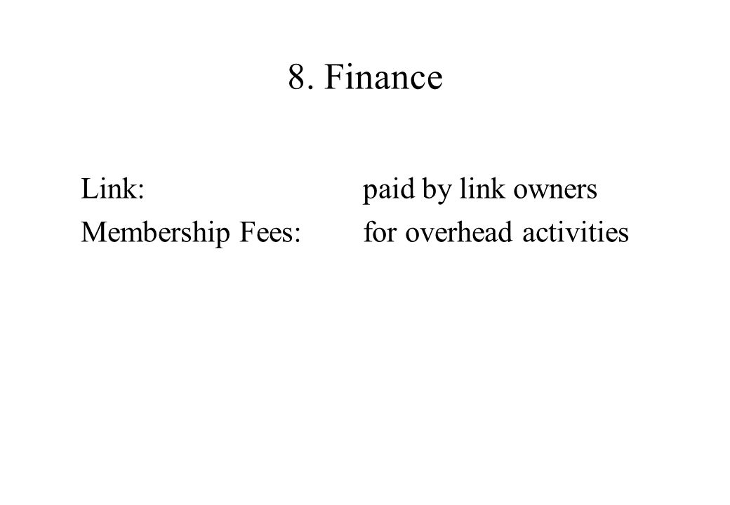 8. Finance Link: paid by link owners Membership Fees: for overhead activities