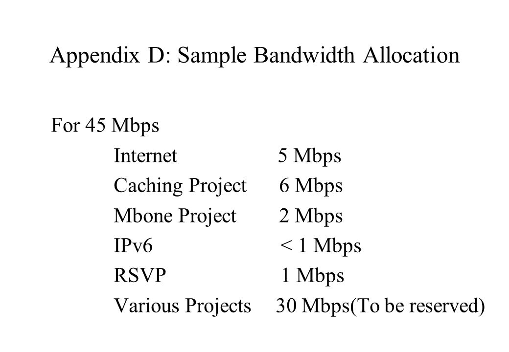 Appendix D: Sample Bandwidth Allocation For 45 Mbps Internet 5 Mbps Caching Project 6 Mbps Mbone Project 2 Mbps IPv6 < 1 Mbps RSVP 1 Mbps Various Projects 30 Mbps(To be reserved)