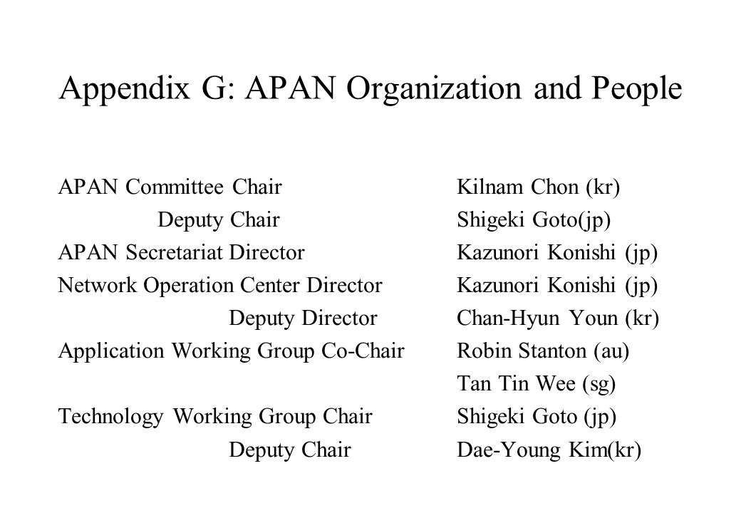 Appendix G: APAN Organization and People APAN Committee ChairKilnam Chon (kr) Deputy Chair Shigeki Goto(jp) APAN Secretariat DirectorKazunori Konishi (jp) Network Operation Center Director Kazunori Konishi (jp) Deputy Director Chan-Hyun Youn (kr) Application Working Group Co-ChairRobin Stanton (au) Tan Tin Wee (sg) Technology Working Group ChairShigeki Goto (jp) Deputy ChairDae-Young Kim(kr)