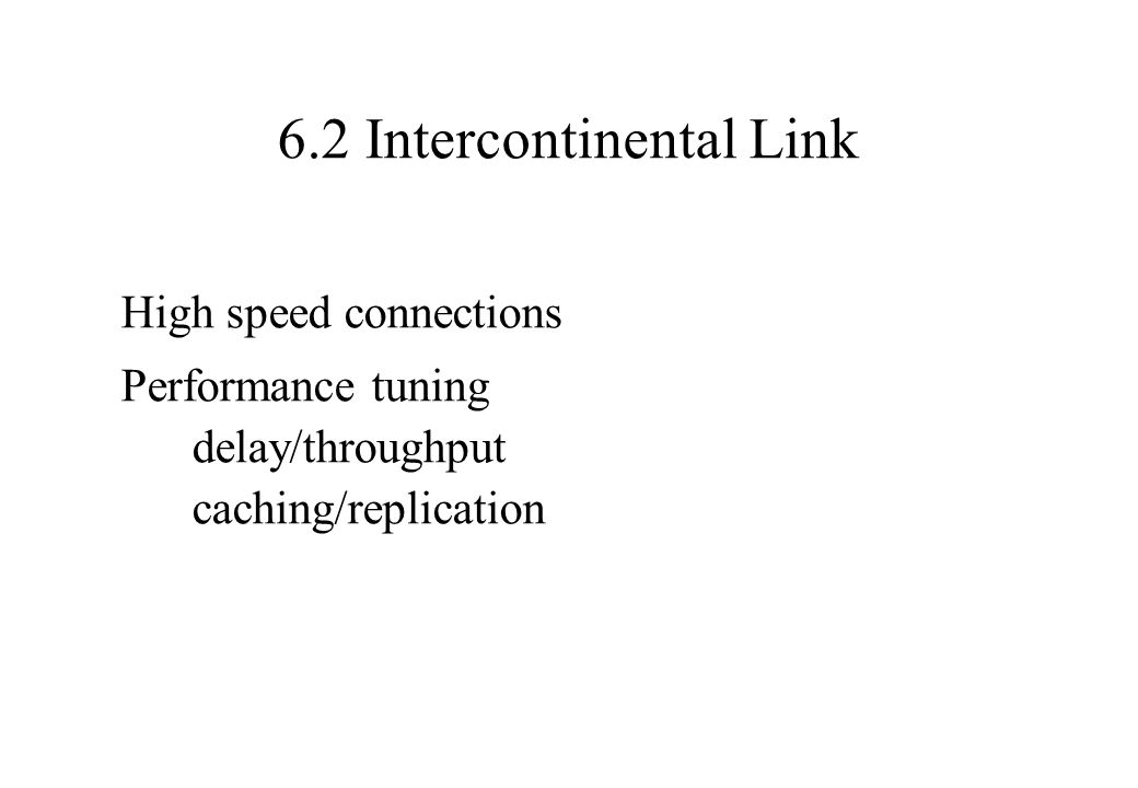 6.2 Intercontinental Link High speed connections Performance tuning delay/throughput caching/replication