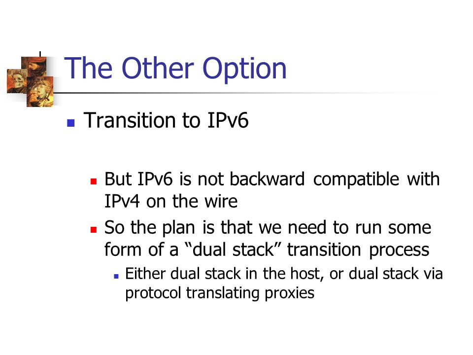 The Other Option Transition to IPv6 But IPv6 is not backward compatible with IPv4 on the wire So the plan is that we need to run some form of a dual stack transition process Either dual stack in the host, or dual stack via protocol translating proxies