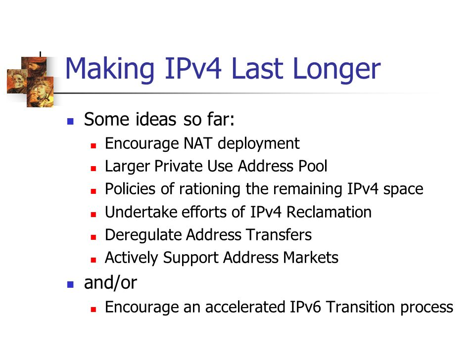 Making IPv4 Last Longer Some ideas so far: Encourage NAT deployment Larger Private Use Address Pool Policies of rationing the remaining IPv4 space Undertake efforts of IPv4 Reclamation Deregulate Address Transfers Actively Support Address Markets and/or Encourage an accelerated IPv6 Transition process