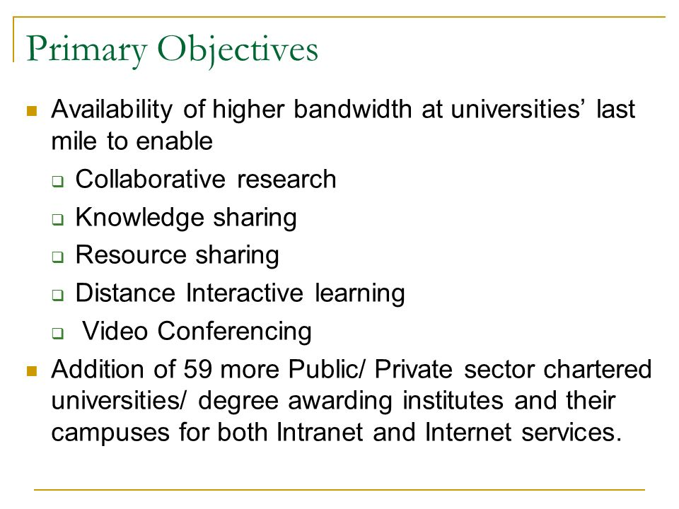 Primary Objectives Availability of higher bandwidth at universities last mile to enable Collaborative research Knowledge sharing Resource sharing Distance Interactive learning Video Conferencing Addition of 59 more Public/ Private sector chartered universities/ degree awarding institutes and their campuses for both Intranet and Internet services.