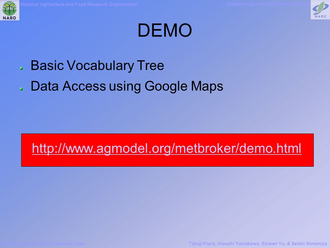 National Agriculture and Food Research Organization National Agricultural Research Center Data Mining and GRID Research TeamTakuji Kiura, Atsushi Yamakawa, Xinwen Yu, & Seishi Ninomiya DEMO Basic Vocabulary Tree Data Access using Google Maps http://www.agmodel.org/metbroker/demo.html