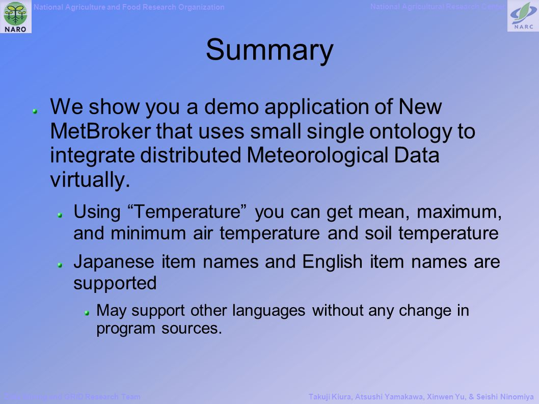 National Agriculture and Food Research Organization National Agricultural Research Center Data Mining and GRID Research TeamTakuji Kiura, Atsushi Yamakawa, Xinwen Yu, & Seishi Ninomiya Summary We show you a demo application of New MetBroker that uses small single ontology to integrate distributed Meteorological Data virtually.