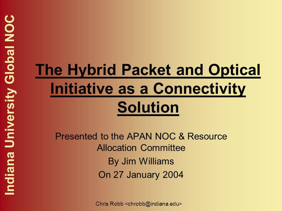 Indiana University Global NOC Chris Robb The Hybrid Packet and Optical Initiative as a Connectivity Solution Presented to the APAN NOC & Resource Allocation Committee By Jim Williams On 27 January 2004