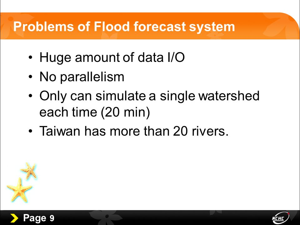 Page 9 Problems of Flood forecast system Huge amount of data I/O No parallelism Only can simulate a single watershed each time (20 min) Taiwan has more than 20 rivers.