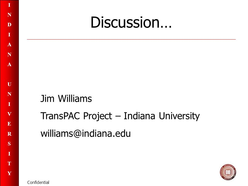INDIANAUNIVERSITYINDIANAUNIVERSITY Confidential Discussion… Jim Williams TransPAC Project – Indiana University williams@indiana.edu