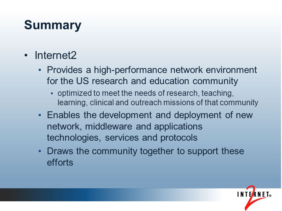 Summary Internet2 Provides a high-performance network environment for the US research and education community optimized to meet the needs of research, teaching, learning, clinical and outreach missions of that community Enables the development and deployment of new network, middleware and applications technologies, services and protocols Draws the community together to support these efforts