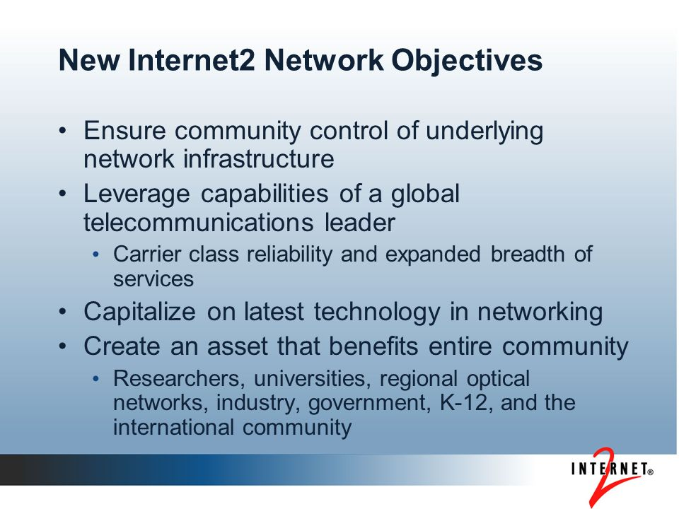 New Internet2 Network Objectives Ensure community control of underlying network infrastructure Leverage capabilities of a global telecommunications leader Carrier class reliability and expanded breadth of services Capitalize on latest technology in networking Create an asset that benefits entire community Researchers, universities, regional optical networks, industry, government, K-12, and the international community
