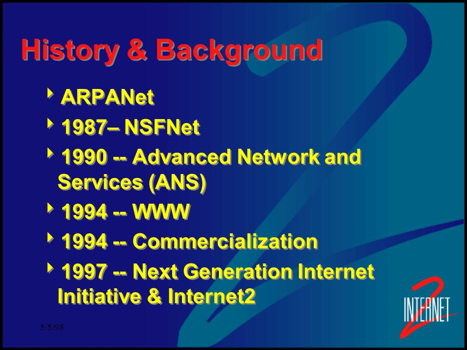 5/5/98 History & Background ARPANet 1987– NSFNet 1990 -- Advanced Network and Services (ANS) 1994 -- WWW 1994 -- Commercialization 1997 -- Next Generation Internet Initiative & Internet2 ARPANet 1987– NSFNet 1990 -- Advanced Network and Services (ANS) 1994 -- WWW 1994 -- Commercialization 1997 -- Next Generation Internet Initiative & Internet2