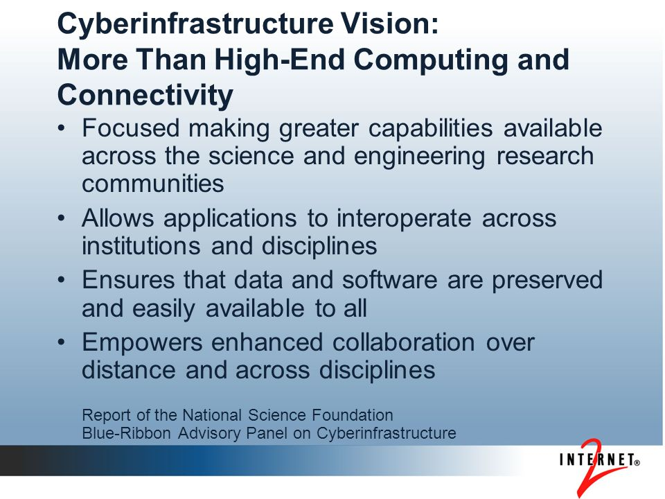 Cyberinfrastructure Vision: More Than High-End Computing and Connectivity Focused making greater capabilities available across the science and engineering research communities Allows applications to interoperate across institutions and disciplines Ensures that data and software are preserved and easily available to all Empowers enhanced collaboration over distance and across disciplines Report of the National Science Foundation Blue-Ribbon Advisory Panel on Cyberinfrastructure