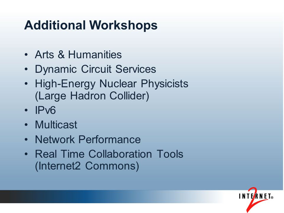 Additional Workshops Arts & Humanities Dynamic Circuit Services High-Energy Nuclear Physicists (Large Hadron Collider) IPv6 Multicast Network Performance Real Time Collaboration Tools (Internet2 Commons)