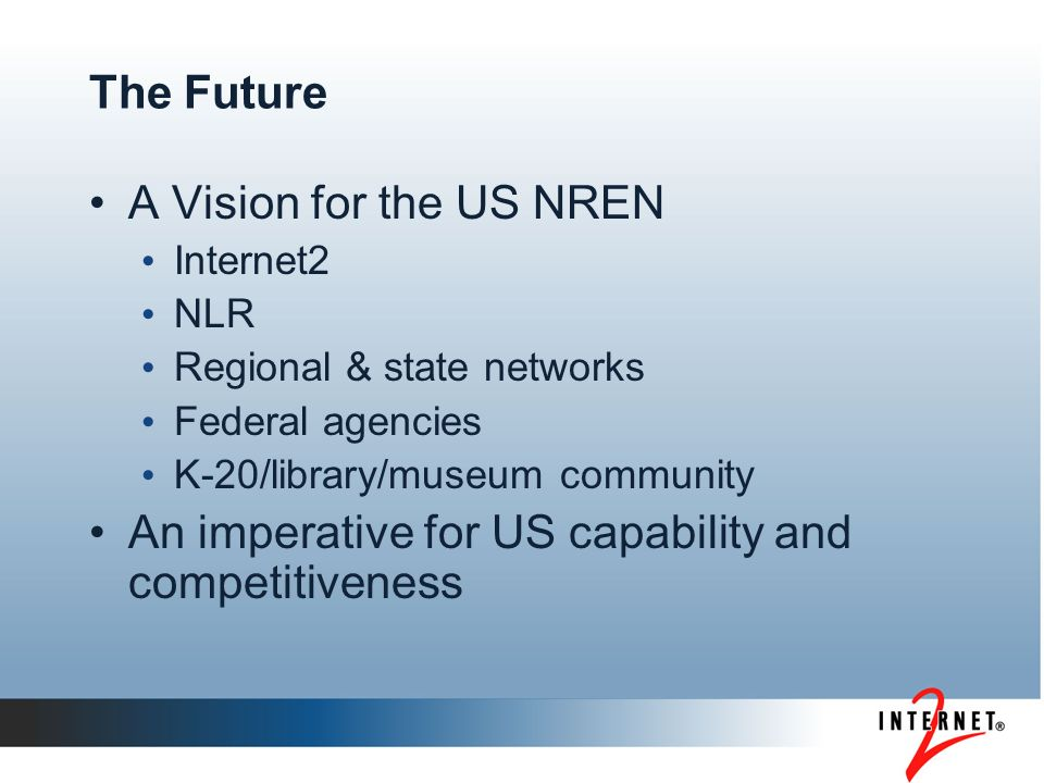 The Future A Vision for the US NREN Internet2 NLR Regional & state networks Federal agencies K-20/library/museum community An imperative for US capability and competitiveness