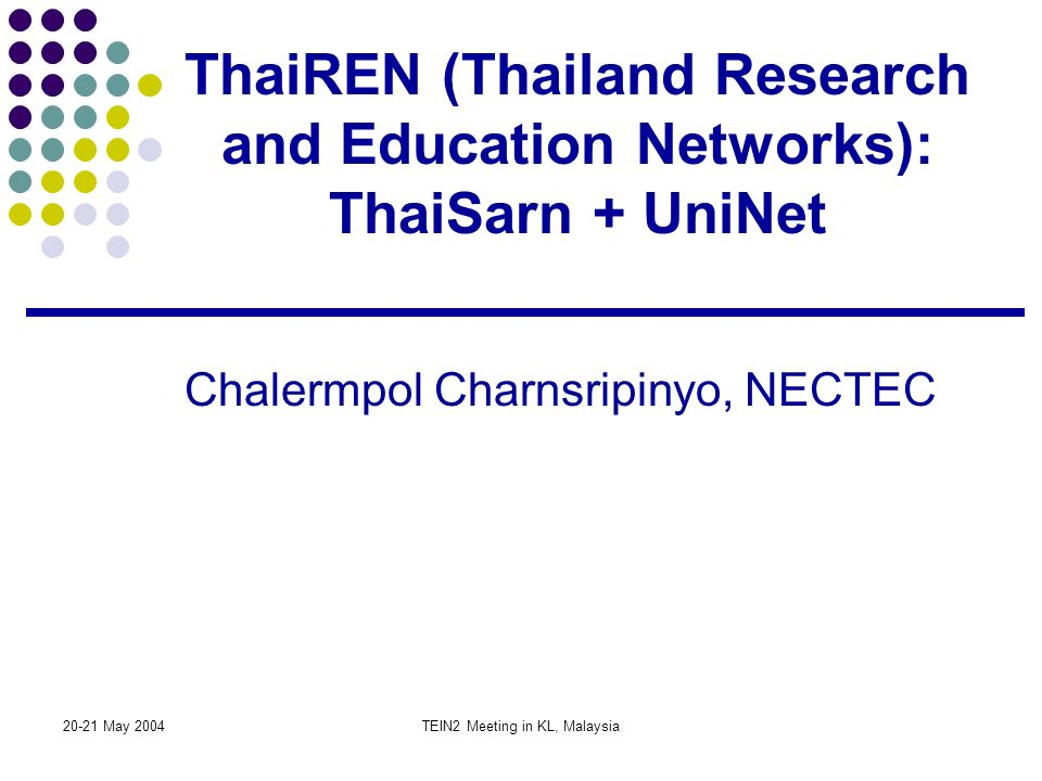 20-21 May 2004TEIN2 Meeting in KL, Malaysia ThaiREN (Thailand Research and Education Networks): ThaiSarn + UniNet Chalermpol Charnsripinyo, NECTEC