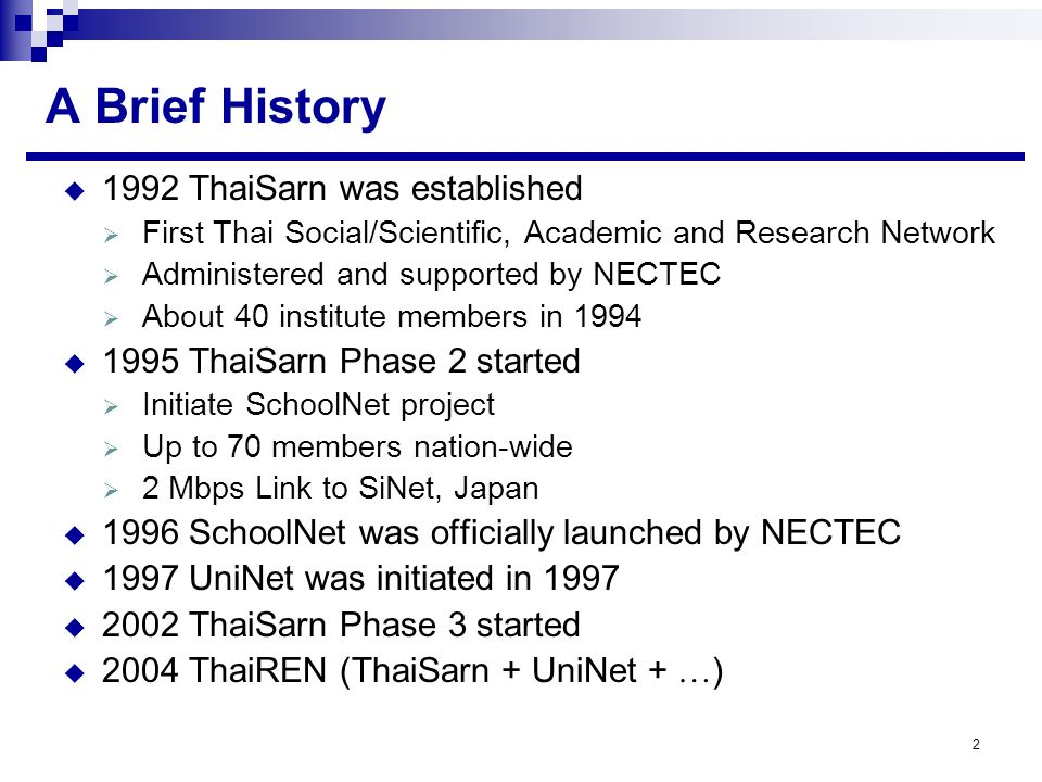 2 A Brief History 1992 ThaiSarn was established First Thai Social/Scientific, Academic and Research Network Administered and supported by NECTEC About 40 institute members in 1994 1995 ThaiSarn Phase 2 started Initiate SchoolNet project Up to 70 members nation-wide 2 Mbps Link to SiNet, Japan 1996 SchoolNet was officially launched by NECTEC 1997 UniNet was initiated in 1997 2002 ThaiSarn Phase 3 started 2004 ThaiREN (ThaiSarn + UniNet + … )