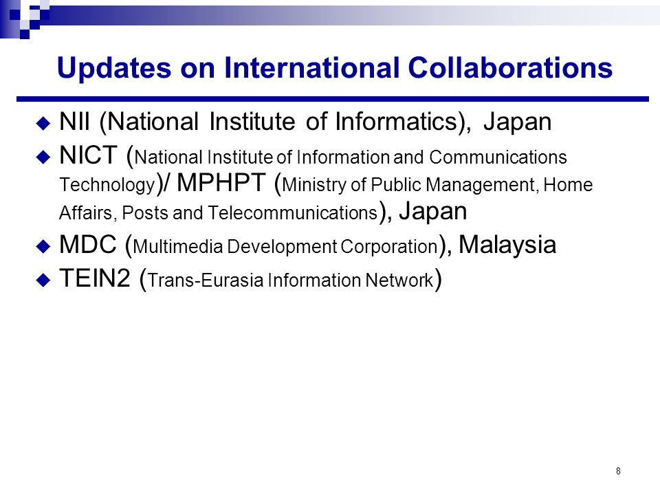 8 Updates on International Collaborations NII (National Institute of Informatics), Japan NICT ( National Institute of Information and Communications Technology )/ MPHPT ( Ministry of Public Management, Home Affairs, Posts and Telecommunications ), Japan MDC ( Multimedia Development Corporation ), Malaysia TEIN2 ( Trans-Eurasia Information Network )