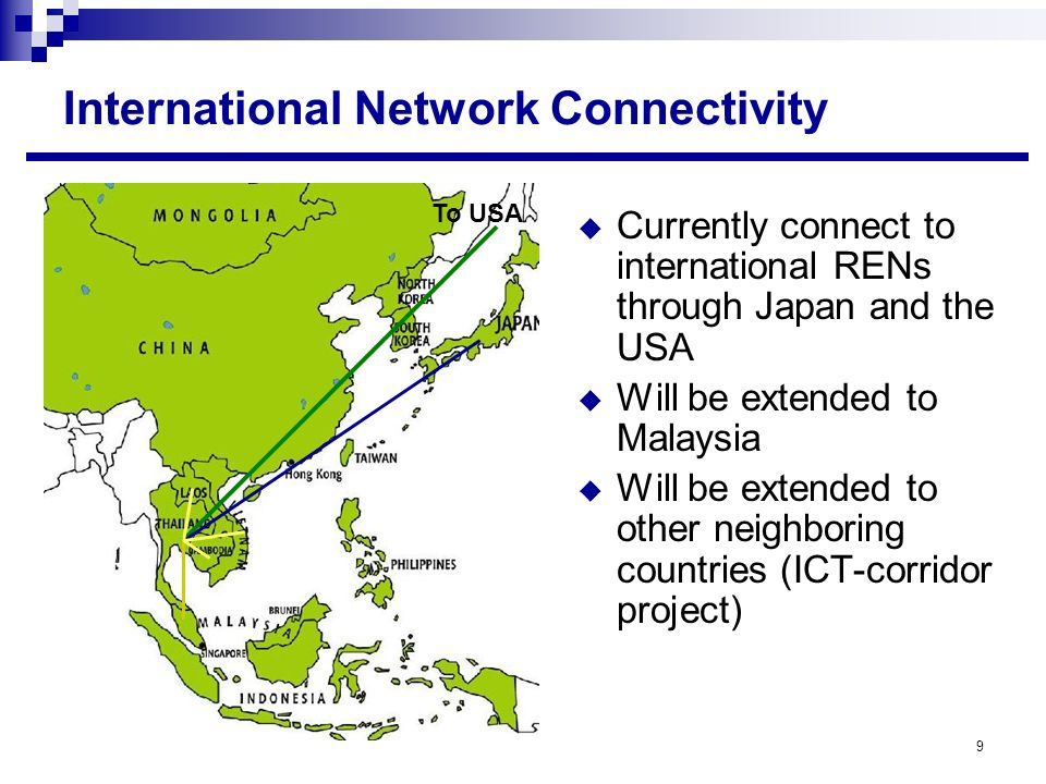 9 International Network Connectivity Currently connect to international RENs through Japan and the USA Will be extended to Malaysia Will be extended to other neighboring countries (ICT-corridor project) To USA