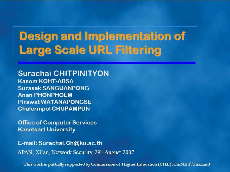 Surachai CHITPINITYON Kasom KOHT-ARSA Surasak SANGUANPONG Anan PHONPHOEM Pirawat WATANAPONGSE Chalermpol CHUPAMPUN Office of Computer Services Kasetsart University E-mail: Surachai.Ch@ku.ac.th Design and Implementation of Large Scale URL Filtering APAN, Xian, Network Security, 29 th August 2007 This work is partially supported by Commission of Higher Education (CHE), UniNET, Thailand