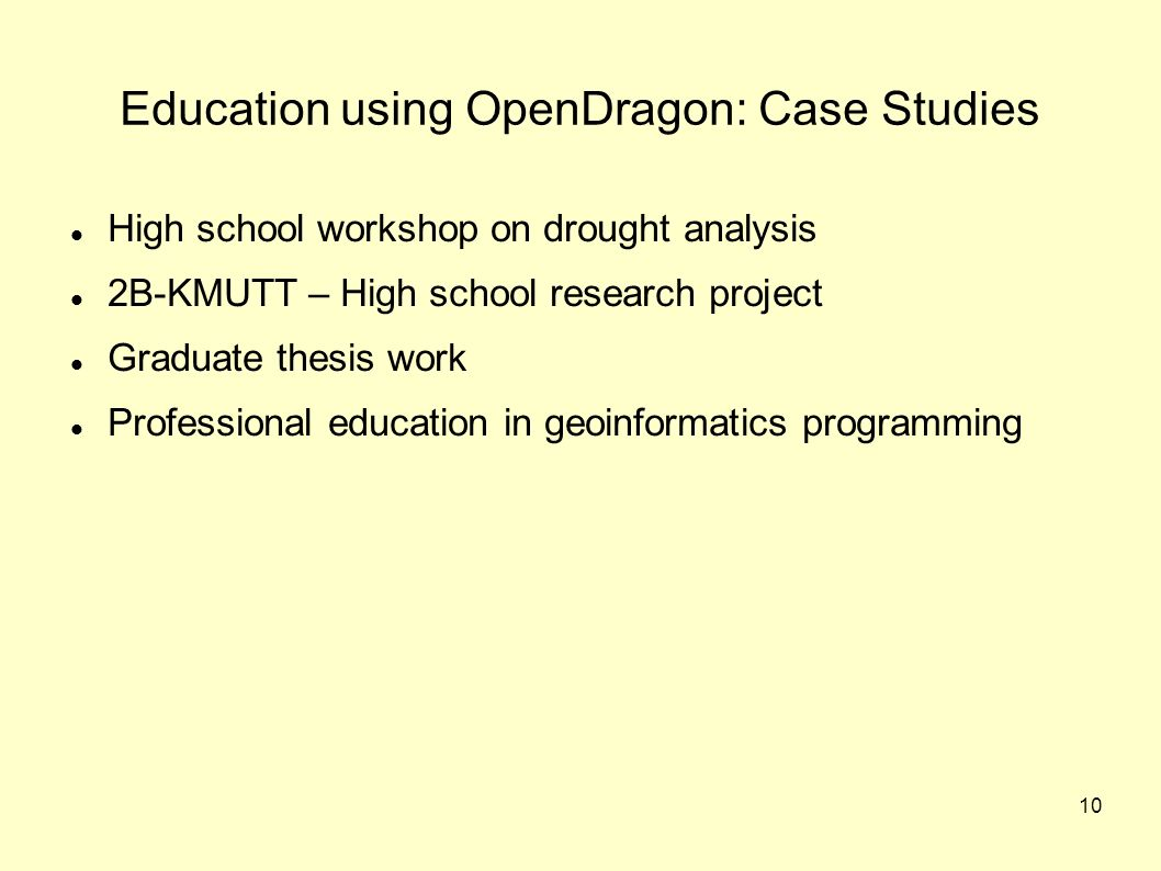 10 Education using OpenDragon: Case Studies High school workshop on drought analysis 2B-KMUTT – High school research project Graduate thesis work Professional education in geoinformatics programming