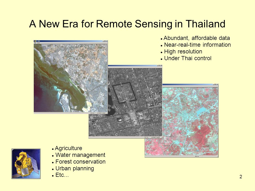 2 A New Era for Remote Sensing in Thailand Abundant, affordable data Near-real-time information High resolution Under Thai control Agriculture Water management Forest conservation Urban planning Etc...