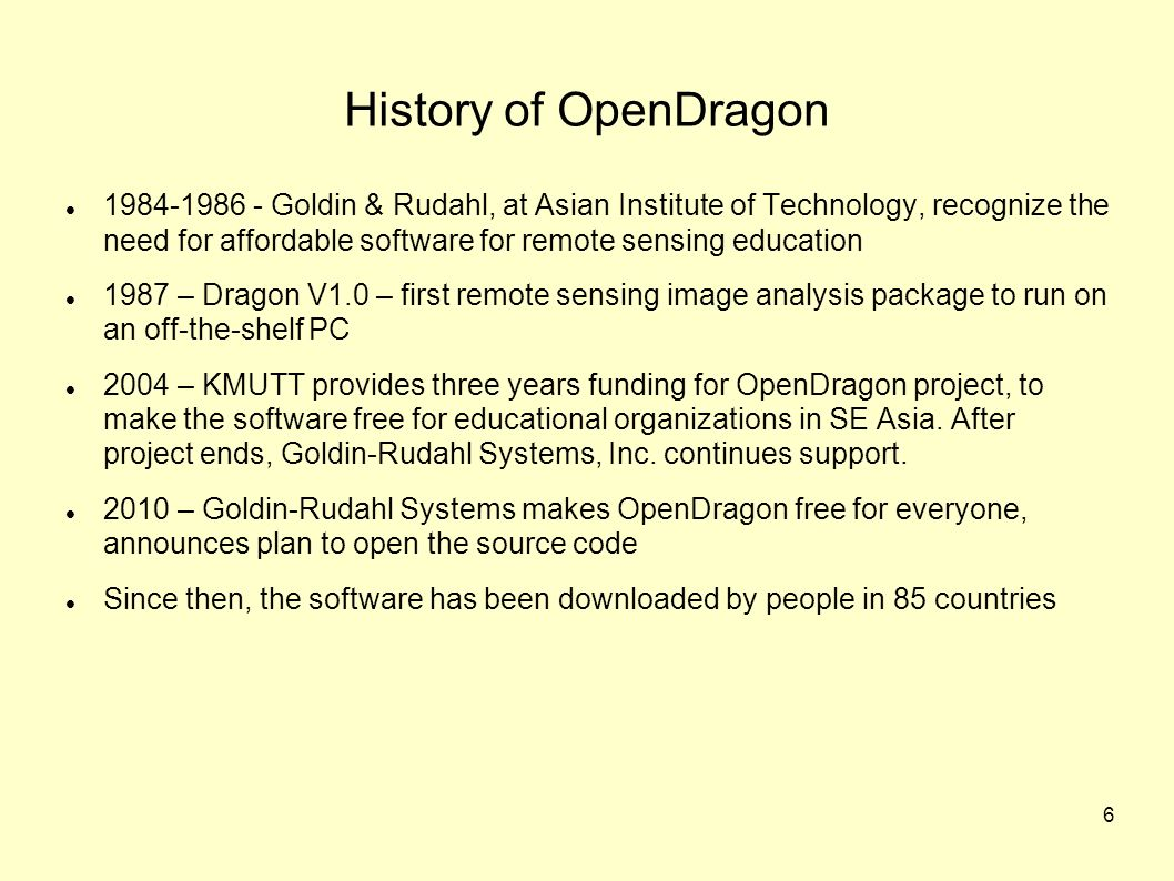 6 History of OpenDragon 1984-1986 - Goldin & Rudahl, at Asian Institute of Technology, recognize the need for affordable software for remote sensing education 1987 – Dragon V1.0 – first remote sensing image analysis package to run on an off-the-shelf PC 2004 – KMUTT provides three years funding for OpenDragon project, to make the software free for educational organizations in SE Asia.
