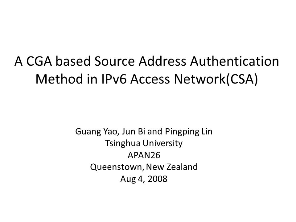 A CGA based Source Address Authentication Method in IPv6 Access Network(CSA) Guang Yao, Jun Bi and Pingping Lin Tsinghua University APAN26 Queenstown, New Zealand Aug 4, 2008