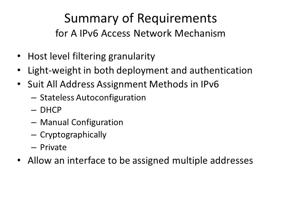 Summary of Requirements for A IPv6 Access Network Mechanism Host level filtering granularity Light-weight in both deployment and authentication Suit All Address Assignment Methods in IPv6 – Stateless Autoconfiguration – DHCP – Manual Configuration – Cryptographically – Private Allow an interface to be assigned multiple addresses