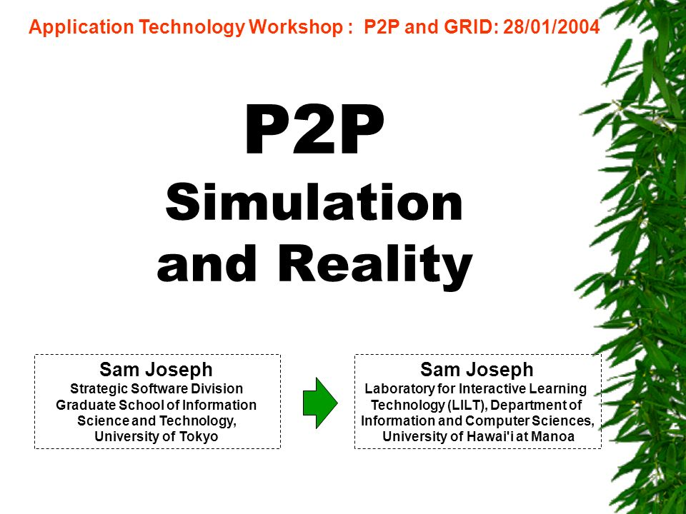 P2P Simulation and Reality Application Technology Workshop : P2P and GRID: 28/01/2004 Sam Joseph Laboratory for Interactive Learning Technology (LILT), Department of Information and Computer Sciences, University of Hawai i at Manoa Sam Joseph Strategic Software Division Graduate School of Information Science and Technology, University of Tokyo