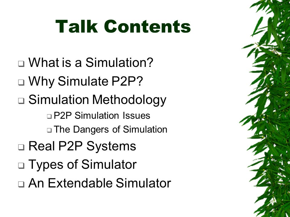 Talk Contents What is a Simulation. Why Simulate P2P.