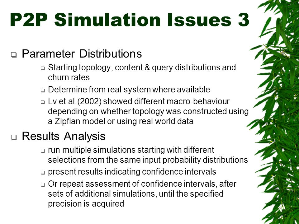 Parameter Distributions Starting topology, content & query distributions and churn rates Determine from real system where available Lv et al.(2002) showed different macro-behaviour depending on whether topology was constructed using a Zipfian model or using real world data Results Analysis run multiple simulations starting with different selections from the same input probability distributions present results indicating confidence intervals Or repeat assessment of confidence intervals, after sets of additional simulations, until the specified precision is acquired P2P Simulation Issues 3