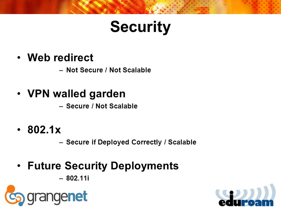 Security Web redirect –Not Secure / Not Scalable VPN walled garden –Secure / Not Scalable 802.1x –Secure if Deployed Correctly / Scalable Future Security Deployments –802.11i