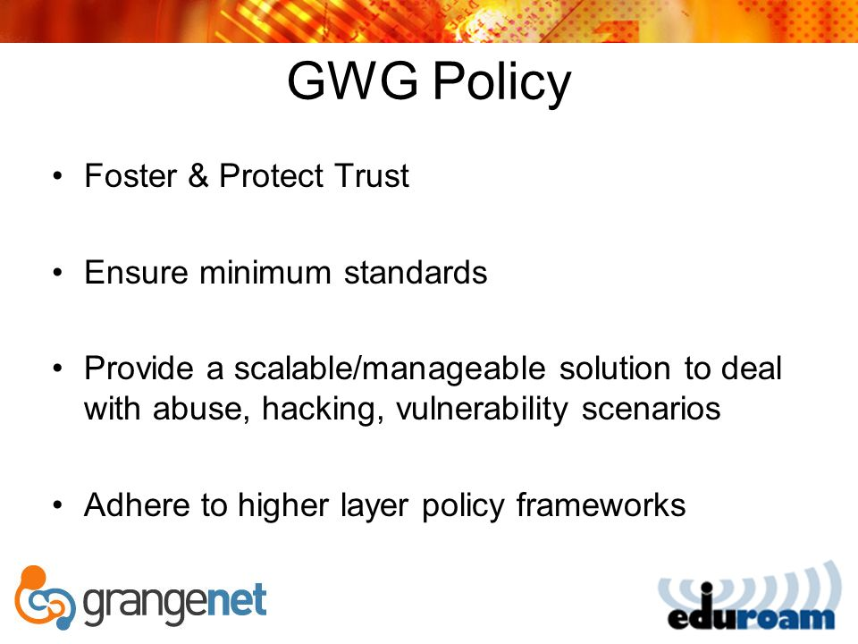 GWG Policy Foster & Protect Trust Ensure minimum standards Provide a scalable/manageable solution to deal with abuse, hacking, vulnerability scenarios Adhere to higher layer policy frameworks