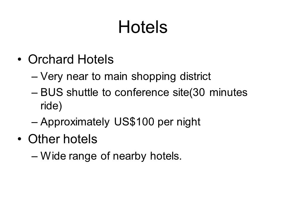 Hotels Orchard Hotels –Very near to main shopping district –BUS shuttle to conference site(30 minutes ride) –Approximately US$100 per night Other hotels –Wide range of nearby hotels.