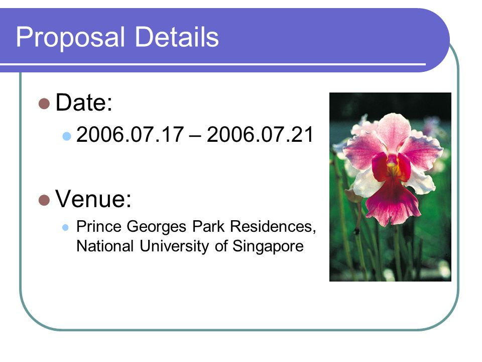 Proposal Details Date: 2006.07.17 – 2006.07.21 Venue: Prince Georges Park Residences, National University of Singapore