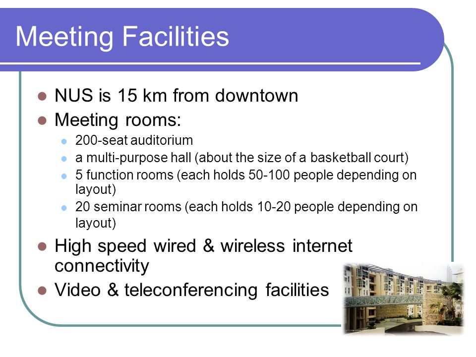 Meeting Facilities NUS is 15 km from downtown Meeting rooms: 200-seat auditorium a multi-purpose hall (about the size of a basketball court) 5 function rooms (each holds 50-100 people depending on layout) 20 seminar rooms (each holds 10-20 people depending on layout) High speed wired & wireless internet connectivity Video & teleconferencing facilities