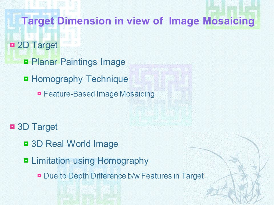 Target Dimension in view of Image Mosaicing 2D Target Planar Paintings Image Homography Technique Feature-Based Image Mosaicing 3D Target 3D Real World Image Limitation using Homography Due to Depth Difference b/w Features in Target