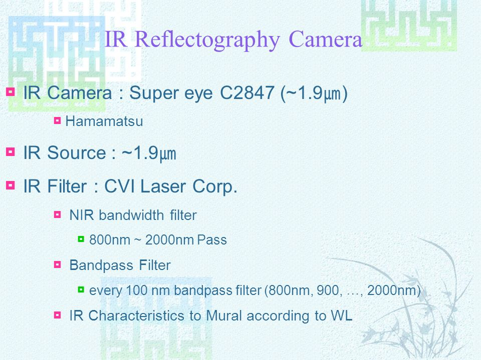 IR Reflectography Camera IR Camera : Super eye C2847 (~1.9 ) Hamamatsu IR Source : ~1.9 IR Filter : CVI Laser Corp.