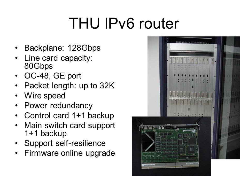THU IPv6 router Backplane: 128Gbps Line card capacity: 80Gbps OC-48, GE port Packet length: up to 32K Wire speed Power redundancy Control card 1+1 backup Main switch card support 1+1 backup Support self-resilience Firmware online upgrade