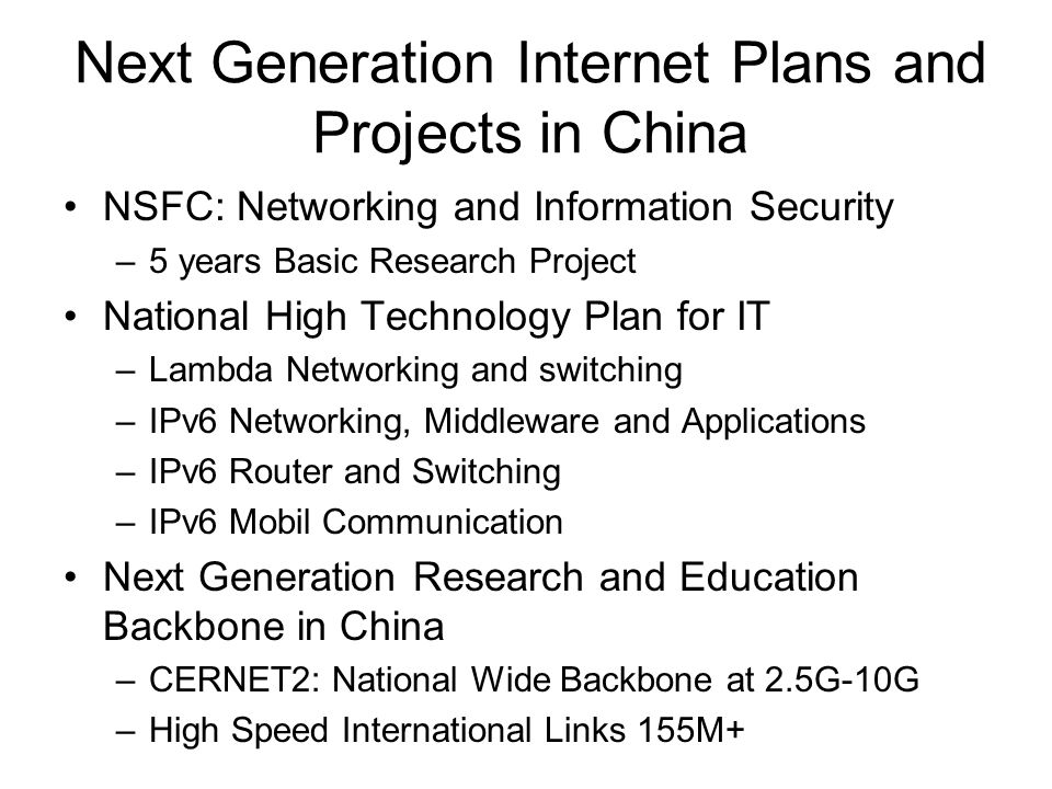 Next Generation Internet Plans and Projects in China NSFC: Networking and Information Security –5 years Basic Research Project National High Technology Plan for IT –Lambda Networking and switching –IPv6 Networking, Middleware and Applications –IPv6 Router and Switching –IPv6 Mobil Communication Next Generation Research and Education Backbone in China –CERNET2: National Wide Backbone at 2.5G-10G –High Speed International Links 155M+