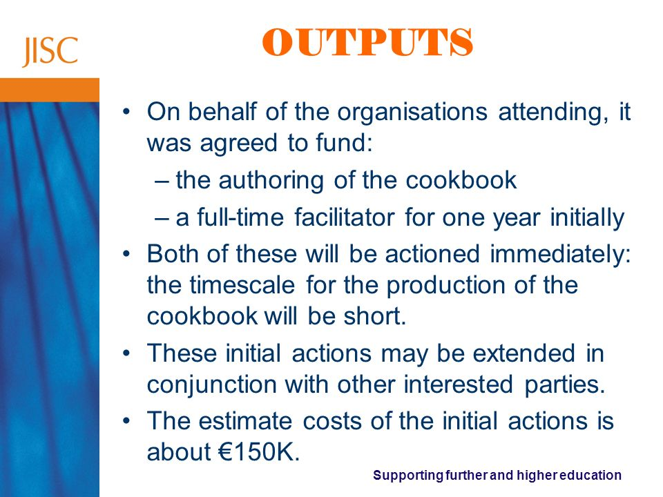 Supporting further and higher education OUTPUTS On behalf of the organisations attending, it was agreed to fund: –the authoring of the cookbook –a full-time facilitator for one year initially Both of these will be actioned immediately: the timescale for the production of the cookbook will be short.