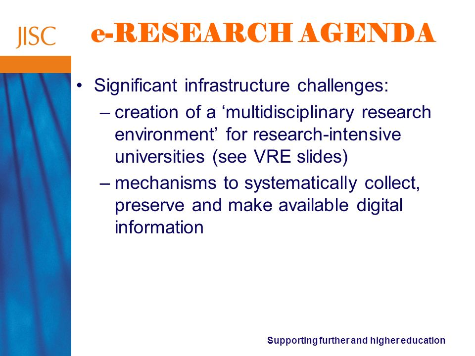 Supporting further and higher education e-RESEARCH AGENDA Significant infrastructure challenges: –creation of a multidisciplinary research environment for research-intensive universities (see VRE slides) –mechanisms to systematically collect, preserve and make available digital information