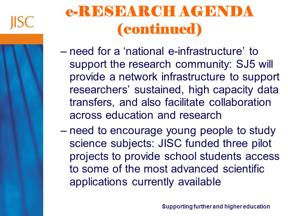 Supporting further and higher education e-RESEARCH AGENDA (continued) –need for a national e-infrastructure to support the research community: SJ5 will provide a network infrastructure to support researchers sustained, high capacity data transfers, and also facilitate collaboration across education and research –need to encourage young people to study science subjects: JISC funded three pilot projects to provide school students access to some of the most advanced scientific applications currently available