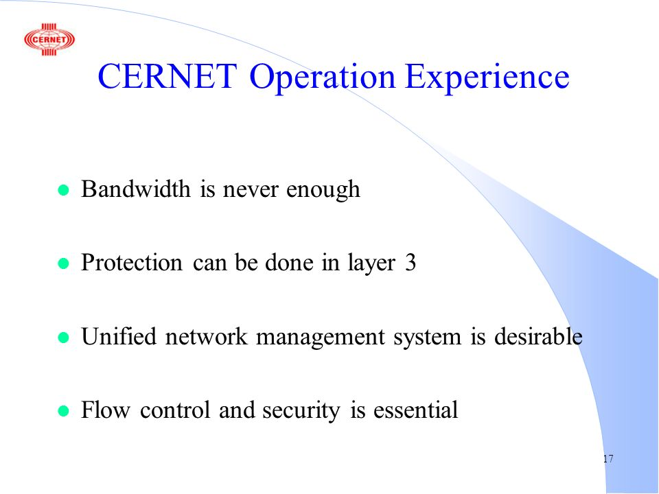 17 CERNET Operation Experience l Bandwidth is never enough l Protection can be done in layer 3 l Unified network management system is desirable l Flow control and security is essential