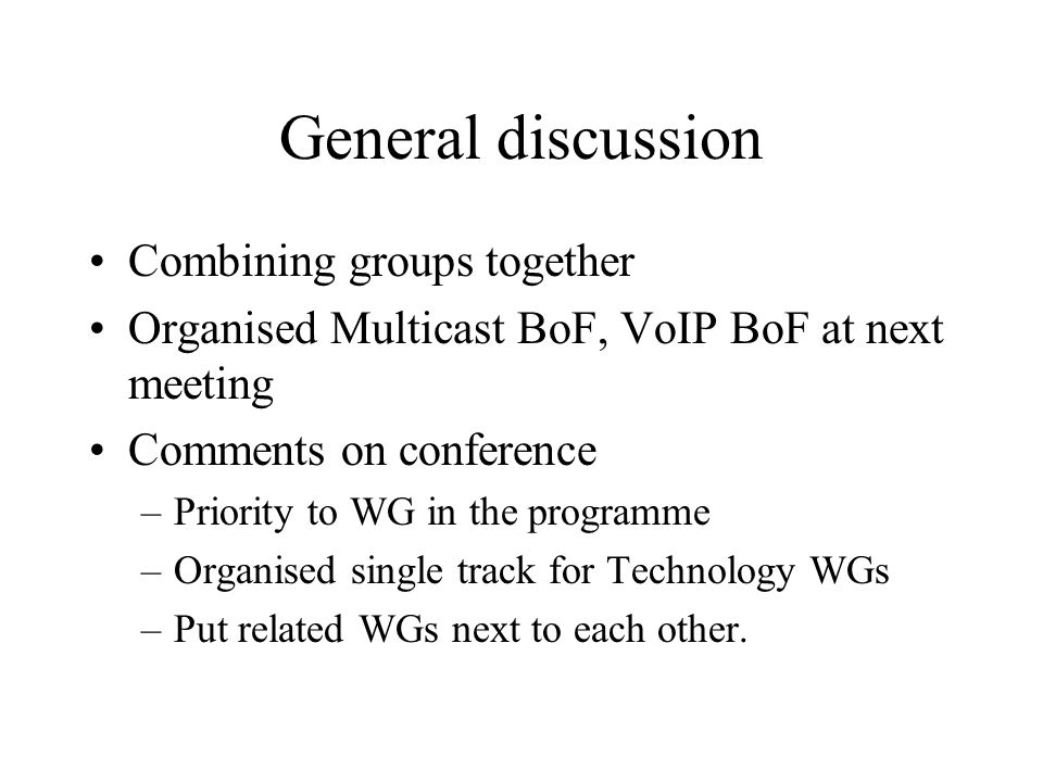 General discussion Combining groups together Organised Multicast BoF, VoIP BoF at next meeting Comments on conference –Priority to WG in the programme –Organised single track for Technology WGs –Put related WGs next to each other.