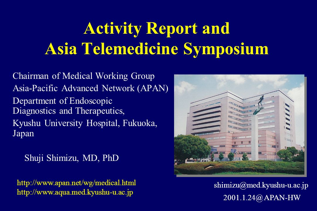 Activity Report and Asia Telemedicine Symposium Chairman of Medical Working Group Asia-Pacific Advanced Network (APAN) Department of Endoscopic Diagnostics and Therapeutics, Kyushu University Hospital, Fukuoka, Japan Shuji Shimizu, MD, PhD http://www.apan.net/wg/medical.html http://www.aqua.med.kyushu-u.ac.jp 2001.1.24@ APAN-HW shimizu@med.kyushu-u.ac.jp