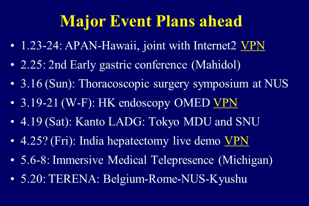 Major Event Plans ahead 1.23-24: APAN-Hawaii, joint with Internet2 VPN 2.25: 2nd Early gastric conference (Mahidol) 3.16 (Sun): Thoracoscopic surgery symposium at NUS 3.19-21 (W-F): HK endoscopy OMED VPN 4.19 (Sat): Kanto LADG: Tokyo MDU and SNU 4.25.