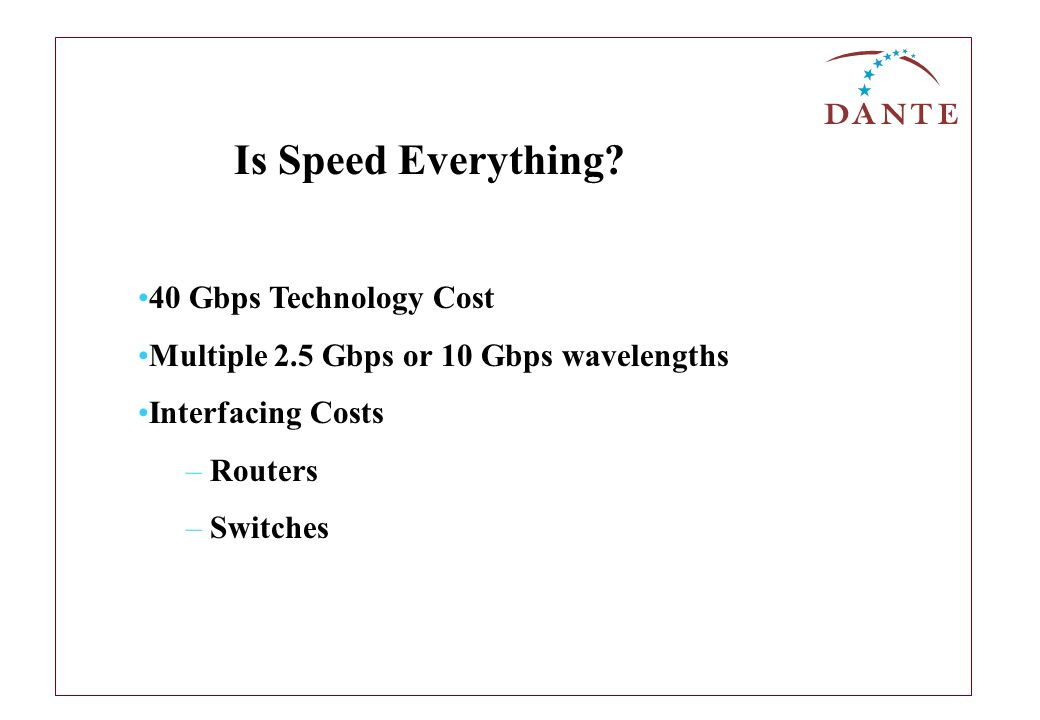 40 Gbps Technology Cost Multiple 2.5 Gbps or 10 Gbps wavelengths Interfacing Costs – Routers – Switches Is Speed Everything